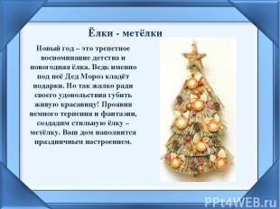 Ёлки - метёлки Новый год – это трепетное воспоминание детства и новогодняя ёлка.