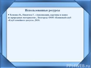 Использованные ресурсы Хоменко В., Никитюк Г. «Аппликации, картины и панно из пр