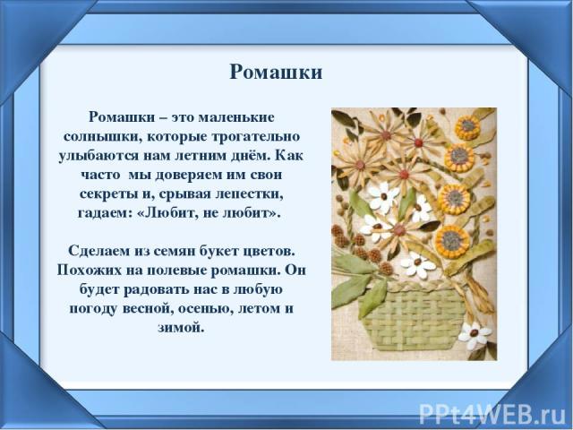 Ромашки Ромашки – это маленькие солнышки, которые трогательно улыбаются нам летним днём. Как часто мы доверяем им свои секреты и, срывая лепестки, гадаем: «Любит, не любит». Сделаем из семян букет цветов. Похожих на полевые ромашки. Он будет радоват…