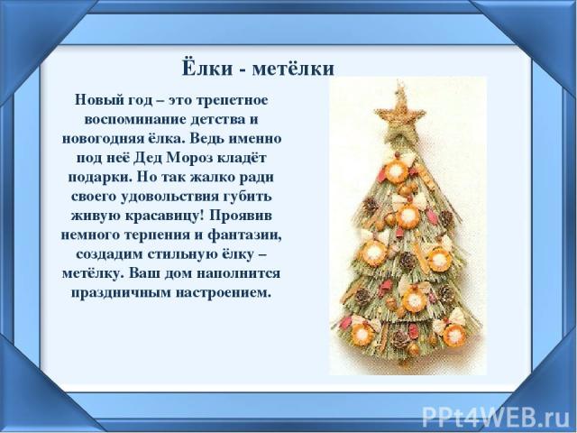Ёлки - метёлки Новый год – это трепетное воспоминание детства и новогодняя ёлка. Ведь именно под неё Дед Мороз кладёт подарки. Но так жалко ради своего удовольствия губить живую красавицу! Проявив немного терпения и фантазии, создадим стильную ёлку …
