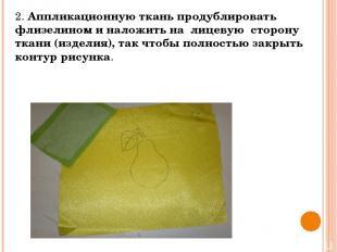 2. Аппликационную ткань продублировать флизелином и наложить на лицевую сторону
