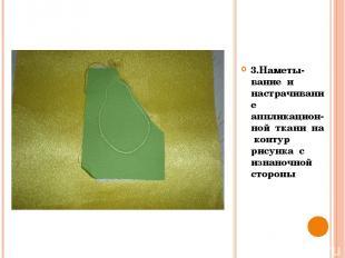 3.Наметы- вание и настрачивание аппликацион-ной ткани на контур рисунка с изнано