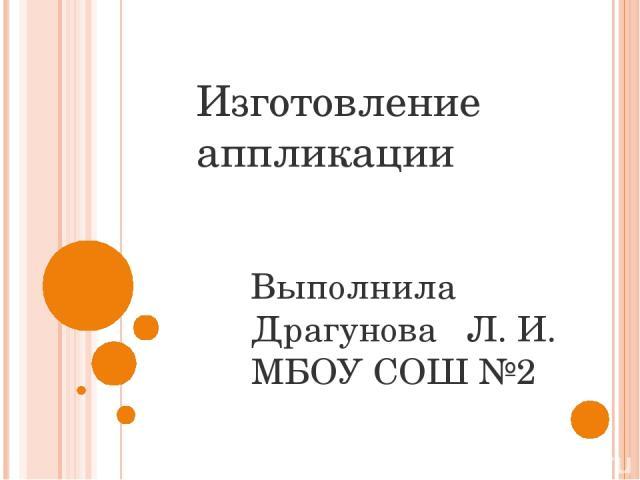 Изготовление аппликации Выполнила Драгунова Л. И. МБОУ СОШ №2