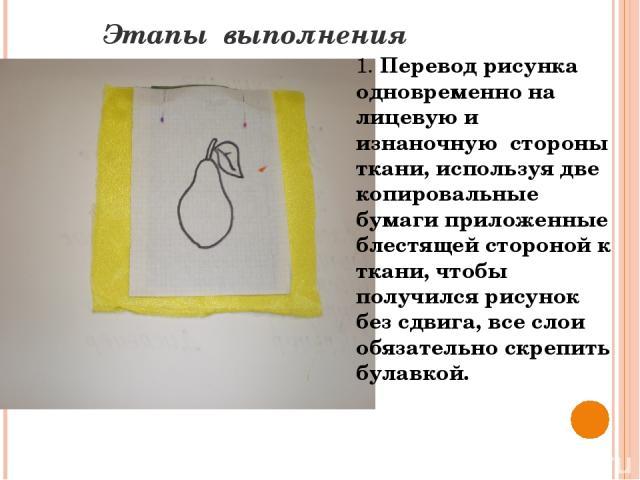 Этапы выполнения 1. Перевод рисунка одновременно на лицевую и изнаночную стороны ткани, используя две копировальные бумаги приложенные блестящей стороной к ткани, чтобы получился рисунок без сдвига, все слои обязательно скрепить булавкой.