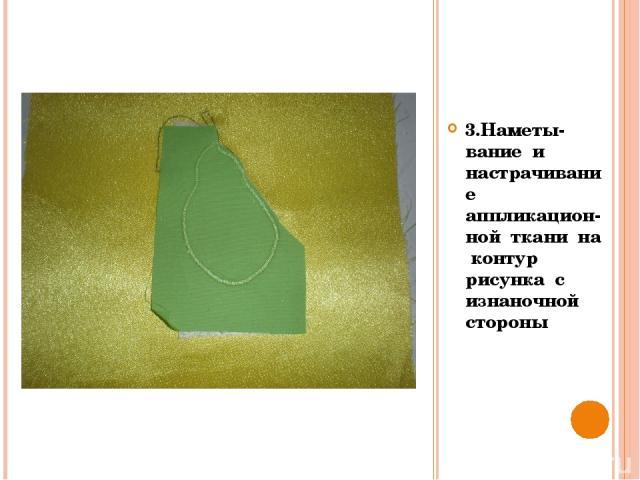 3.Наметы- вание и настрачивание аппликацион-ной ткани на контур рисунка с изнаночной стороны