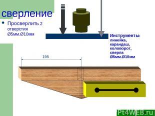 Инструменты: линейка, карандаш, коловорот, сверла Ø5мм.Ø10мм Просверлить 2 отвер