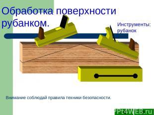 Обработка поверхности рубанком. Инструменты: рубанок Внимание соблюдай правила т