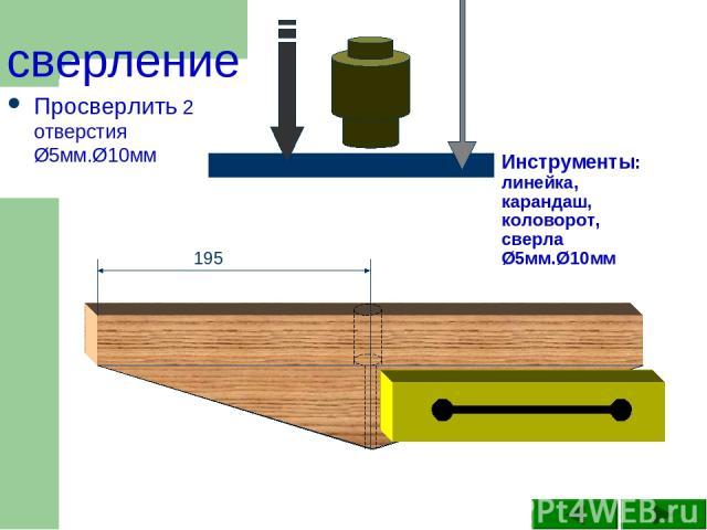 Инструменты: линейка, карандаш, коловорот, сверла Ø5мм.Ø10мм Просверлить 2 отверстия Ø5мм.Ø10мм 195 сверление
