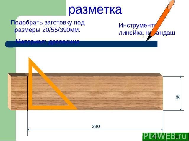 390 55 Подобрать заготовку под размеры 20/55/390мм. Материал: древесина Инструменты: линейка, карандаш разметка