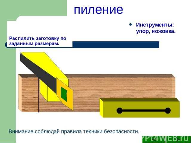 Распилить заготовку по заданным размерам. Инструменты: упор, ножовка. Внимание соблюдай правила техники безопасности. пиление