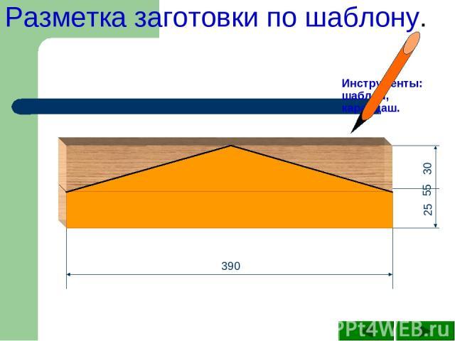 Инструменты: шаблон, карандаш. Разметка заготовки по шаблону. 390 25 30 55