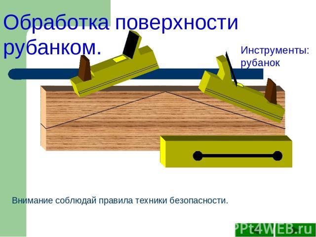 Обработка поверхности рубанком. Инструменты: рубанок Внимание соблюдай правила техники безопасности.