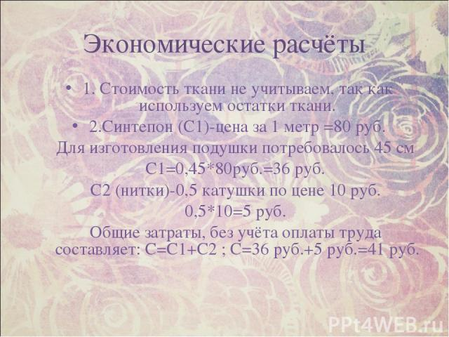 Экономические расчёты 1. Стоимость ткани не учитываем, так как используем остатки ткани. 2.Синтепон (С1)-цена за 1 метр =80 руб. Для изготовления подушки потребовалось 45 см С1=0,45*80руб.=36 руб. С2 (нитки)-0,5 катушки по цене 10 руб. 0,5*10=5 руб.…