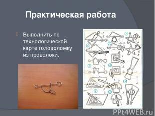 Практическая работа Выполнить по технологической карте головоломку из проволоки.