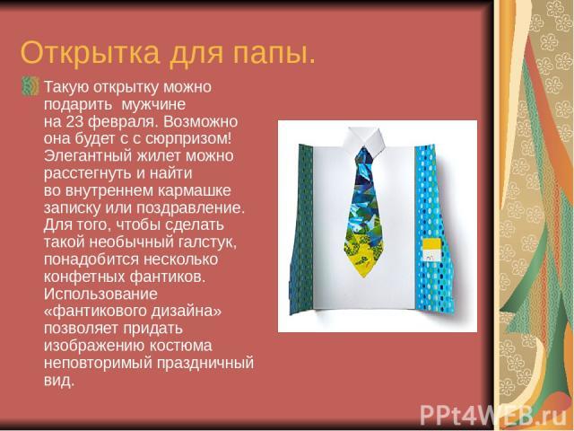 Открытка для папы. Такую открытку можно подарить мужчине на23февраля.Возможно она будет с ссюрпризом! Элегантный жилет можно расстегнуть инайти вовнутреннем кармашке записку или поздравление. Для того, чтобы сделать такой необычный галстук, по…