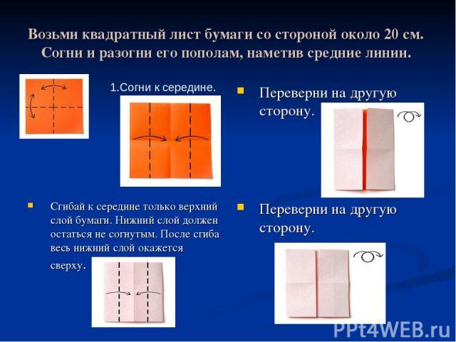 Возьми квадратный лист бумаги со стороной около 20 см. Согни и разогни его пополам, наметив средние линии. Переверни на другую сторону. Сгибай к середине только верхний слой бумаги. Нижний слой должен остаться не согнутым. После сгиба весь нижний сл…