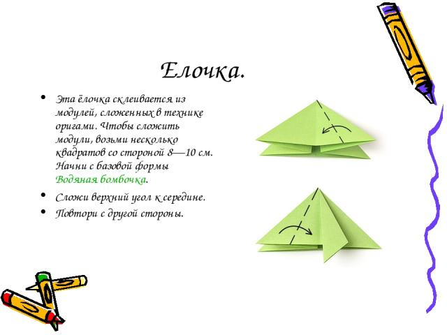 Елочка. Эта ёлочка склеивается из модулей, сложенных в технике оригами. Чтобы сложить модули, возьми несколько квадратов со стороной 8—10 см. Начни с базовой формы Водяная бомбочка. Сложи верхний угол к середине. Повтори с другой стороны.