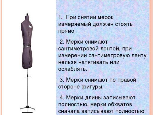 Правила снятия мерок 1. При снятии мерок измеряемый должен стоять прямо. 2. Мерки снимают сантиметровой лентой, при измерении сантиметровую ленту нельзя натягивать или ослаблять. 3. Мерки снимают по правой стороне фигуры. 4. Мерки длины записывают п…