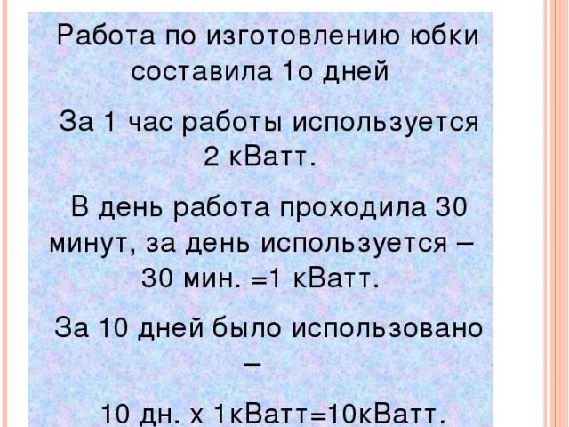 Затраты на электроэнергию Работа по изготовлению юбки составила 1о дней За 1 час работы используется 2 кВатт. В день работа проходила 30 минут, за день используется – 30 мин. =1 кВатт. За 10 дней было использовано – 10 дн. x 1кВатт=10кВатт. 10кВатт …
