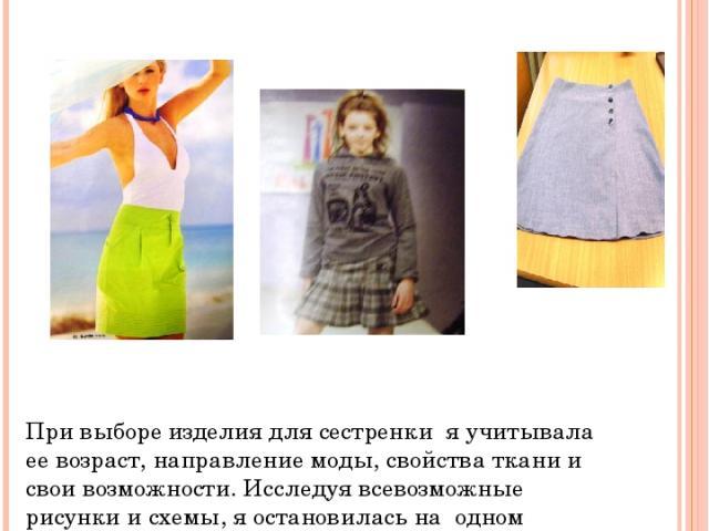 Дизайн - анализ При выборе изделия для сестренки я учитывала ее возраст, направление моды, свойства ткани и свои возможности. Исследуя всевозможные рисунки и схемы, я остановилась на одном варианте- прямая юбка. Модель первая нам понравилась, но моя…