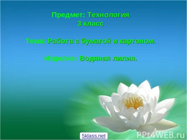 Предмет: Технология 3 класс Тема: Работа с бумагой и картоном. Изделие: Водяная лилия. 5klass.net