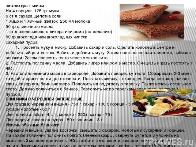 ШОКОЛАДНЫЕ БЛИНЫ На 4 порции: 125 гр муки 6 ст л сахара щепотка соли 1 яйцо и 1 яичный желток 250 мл молока 50 гр сливочного масла 1 ст л апельсинового ликера или рома (по желанию) 60 гр шоколада или шоколадных чипсов сахарная пудра 1. Просеять муку…