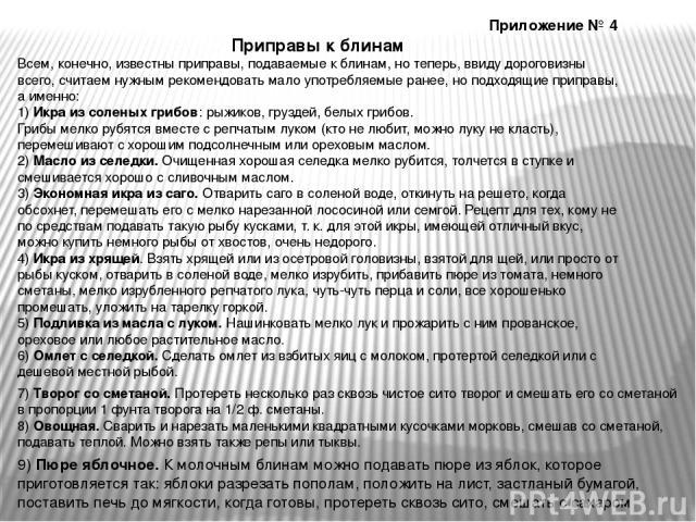 Приложение № 4 Приправы к блинам Всем, конечно, известны приправы, подаваемые к блинам, но теперь, ввиду дороговизны всего, считаем нужным рекомендовать мало употребляемые ранее, но подходящие приправы, а именно: 1) Икра из соленых грибов: рыжиков, …