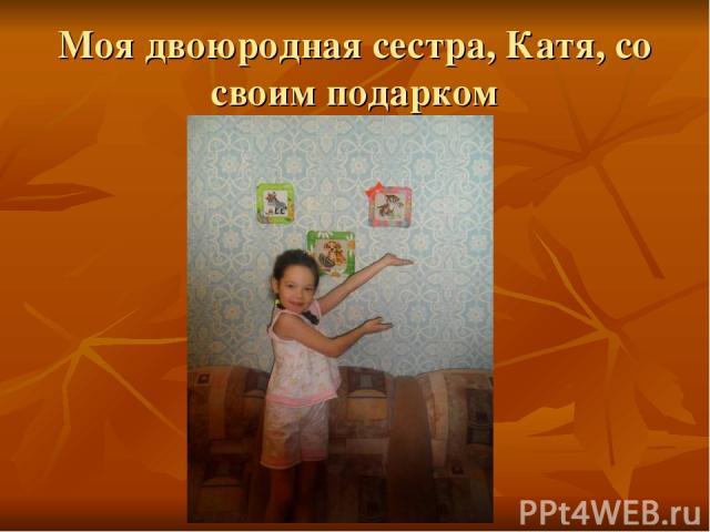 Моя двоюродная сестра, Катя, со своим подарком