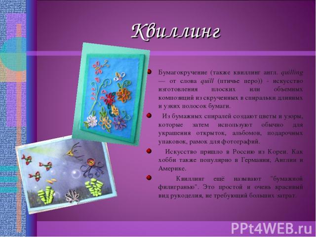 Квиллинг Бумагокручение (также квиллинг англ. quilling — от слова quill (птичье перо)) - искусство изготовления плоских или объемных композиций из скрученных в спиральки длинных и узких полосок бумаги. Из бумажных спиралей создают цветы и узоры, кот…