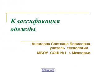 Классификация одежды Анпилова Светлана Борисовна учитель технологии МБОУ СОШ №1