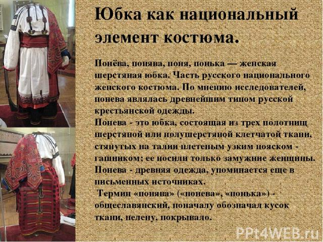 Юбка как национальный элемент костюма. Понёва, понява, поня, понька — женская шерстяная юбка. Часть русского национального женского костюма. По мнению исследователей, понева являлась древнейшим типом русской крестьянской одежды. Понева - это юбка, с…