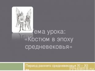 Тема урока: «Костюм в эпоху средневековья» Период раннего средневековья XI – XII