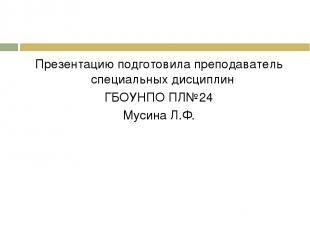 Презентацию подготовила преподаватель специальных дисциплин ГБОУНПО ПЛ№24 Мусина