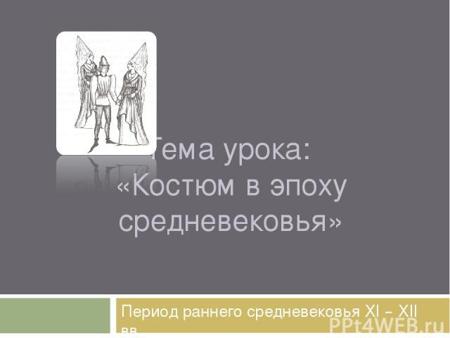 Тема урока: «Костюм в эпоху средневековья» Период раннего средневековья XI – XII вв.