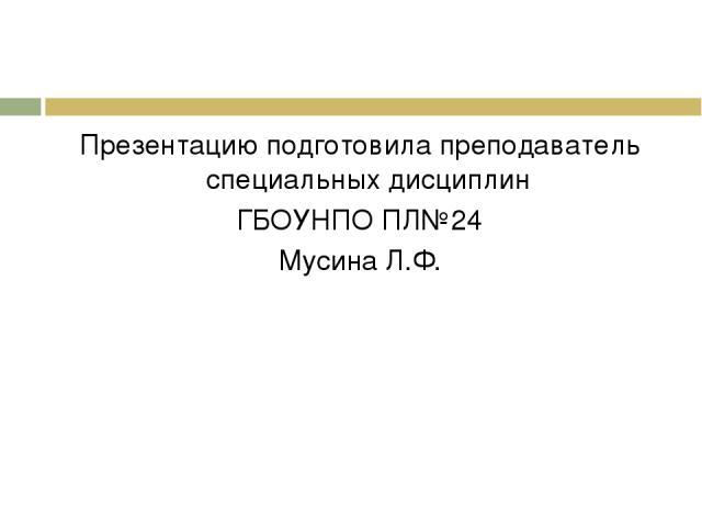 Презентацию подготовила преподаватель специальных дисциплин ГБОУНПО ПЛ№24 Мусина Л.Ф.
