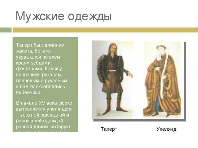 Мужские одежды Таперт был длиннее жакета, богато украшался по всем краям зубцами, фестонами. К поясу, воротнику, рукавам, плечевым и рукавным швам прикреплялись бубенчики. В начале XV века сюрко вытесняется упеляндом – верхней накладной и распашной …