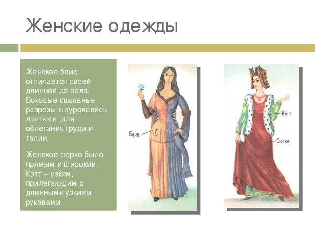 Женские одежды Женское блио отличается своей длинной до пола. Боковые овальные разрезы шнуровались лентами для облегания груди и талии. Женское сюрко было прямым и широким. Котт – узким, прилегающим с длинными узкими рукавами