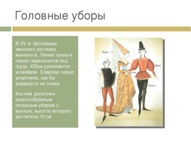 Головные уборы В XV в. пропорции женского костюма меняются. Линия талии в сюрко переносится под грудь. Юбка удлиняется шлейфом. Спереди сюрко укорочено, как бы вздернуто на талии. Костюм дополнен конусообразным головным убором с вуалью, высота котор…