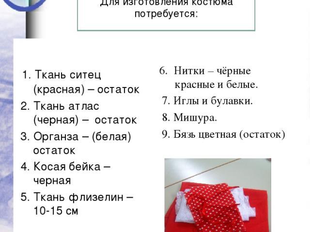 Расчетная часть 1. Ткань ситец (красная) – остаток 2. Ткань атлас (черная) – остаток 3. Органза – (белая) остаток 4. Косая бейка – черная 5. Ткань флизелин – 10-15 см 6. Нитки – чёрные красные и белые. 7. Иглы и булавки. 8. Мишура. 9. Бязь цветная (…