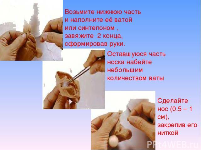 Возьмите нижнюю часть и наполните её ватой или синтепоном , завяжите 2 конца, сформировав руки. Оставшуюся часть носка набейте небольшим количеством ваты Сделайте нос (0.5 – 1 см), закрепив его ниткой