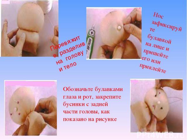 Перевяжите, разделив на голову и тело Нос зафиксируйте булавкой на лице и пришейте его или приклейте Обозначьте булавками глаза и рот, закрепите бусинки с задней части головы, как показано на рисунке