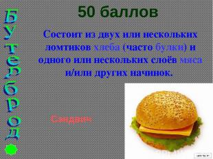 50 баллов Состоит из двух или нескольких ломтиков хлеба (часто булки) и одного и