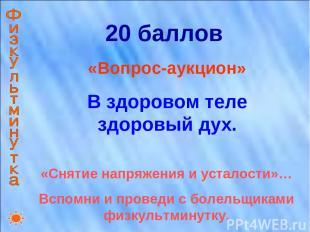 20 баллов «Вопрос-аукцион» В здоровом теле здоровый дух. «Снятие напряжения и ус