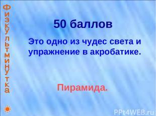 50 баллов Это одно из чудес света и упражнение в акробатике. Пирамида.