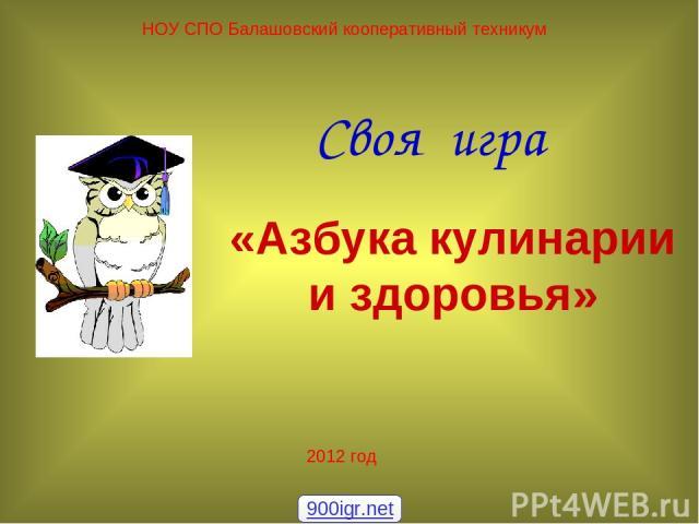 Своя игра НОУ СПО Балашовский кооперативный техникум «Азбука кулинарии и здоровья» 2012 год 900igr.net