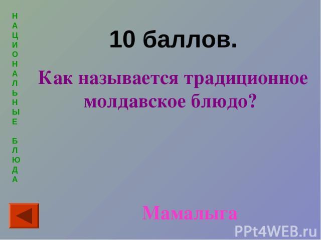 Н А Ц И О Н А Л Ь Н Ы Е Б Л Ю Д А 10 баллов. Как называется традиционное молдавское блюдо? Мамалыга