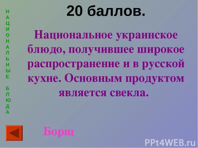 Н А Ц И О Н А Л Ь Н Ы Е Б Л Ю Д А 20 баллов. Национальное украинское блюдо, получившее широкое распространение и в русской кухне. Основным продуктом является свекла. Борщ