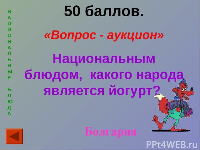 Н А Ц И О Н А Л Ь Н Ы Е Б Л Ю Д А 50 баллов. «Вопрос - аукцион» Национальным блюдом, какого народа является йогурт? Болгария