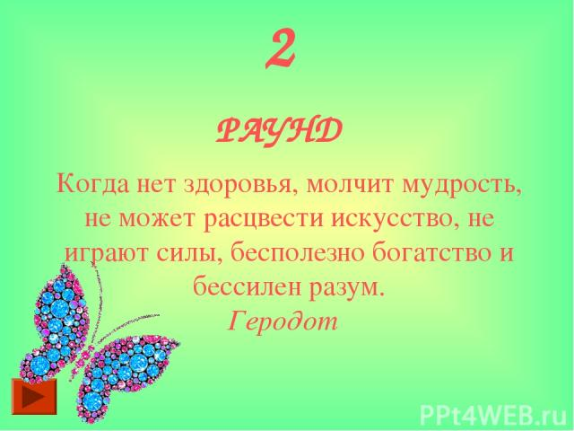 2 РАУНД Когда нет здоровья, молчит мудрость, не может расцвести искусство, не играют силы, бесполезно богатство и бессилен разум. Геродот