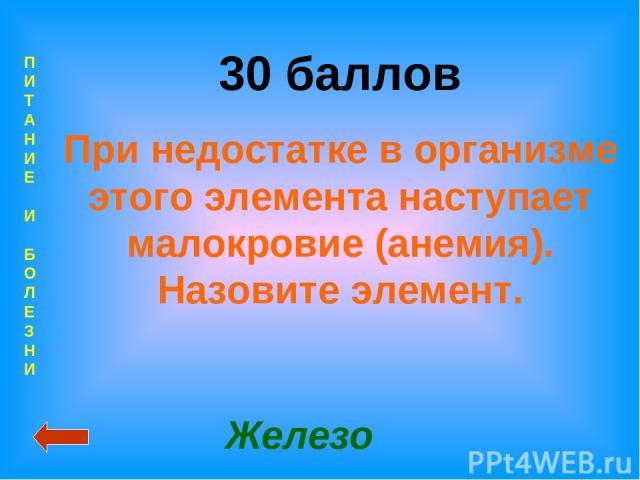 П И Т А Н И Е И Б О Л Е З Н И 30 баллов При недостатке в организме этого элемента наступает малокровие (анемия). Назовите элемент. Железо